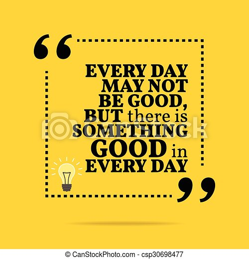 Inspirational motivational quote. Every day may not be good, but there is something good in every day.  - csp30698477