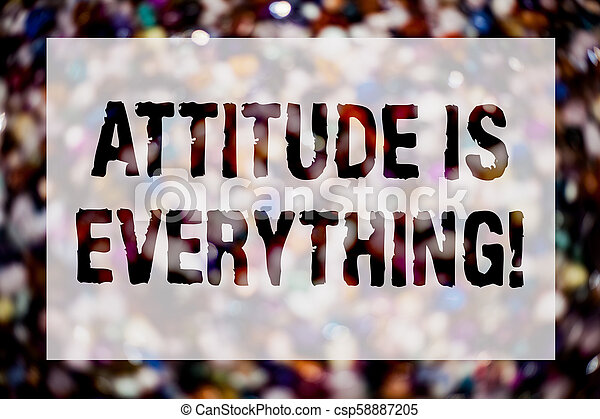 Conceptual hand writing showing Attitude Is Everything. Business photo text Personal Outlook Perspective Orientation Behavior Blurry crowd thoughts stroke ideas message reflection things. - csp58887205