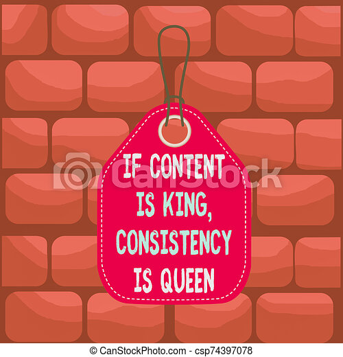 Handwriting text If Content Is King Consistency Is Queen. Concept meaning Marketing strategies Persuasion Empty tag blank space colorful background label rectangle attached string. - csp74397078