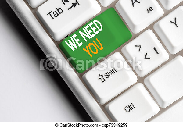 Handwriting text We Need You. Concept meaning to fulfill the needs of the assignment duty or obligation White pc keyboard with empty note paper above white background key copy space. - csp73349259