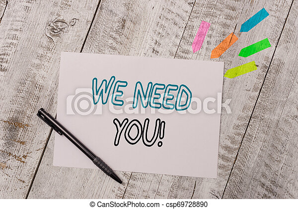Handwriting text We Need You. Concept meaning asking someone to work together for certain job or target Plain note paper and line arrow stickers with pen above the wooden table. - csp69728890