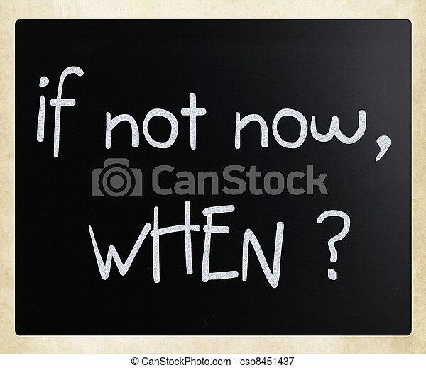 """If not now, when?"" handwritten with white chalk on a blackboard - csp8451437"