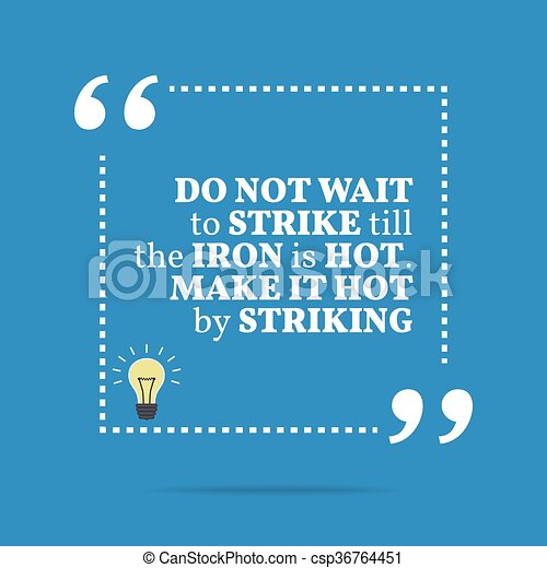 ed30b2ce70 Inspirational motivational quote. do not wait to strike till the iron is  hot. make it hot by striking. simple trendy design.