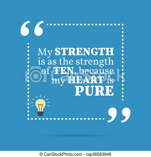 Inspirational motivational quote. My strength is as the strength of ten, because my heart is pure. - csp36563948