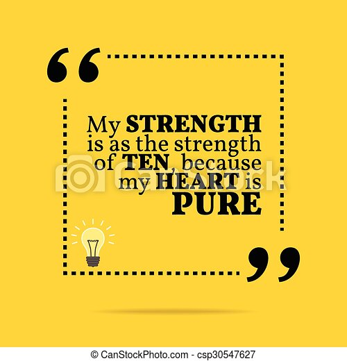 Inspirational motivational quote. My strength is as the strength of ten, because my heart is pure. - csp30547627