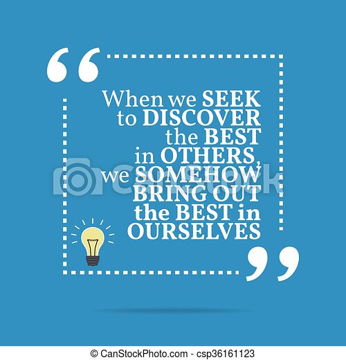 Inspirational motivational quote. When we seek to discover the best in others, we somehow bring out the best in ourselves. - csp36161123