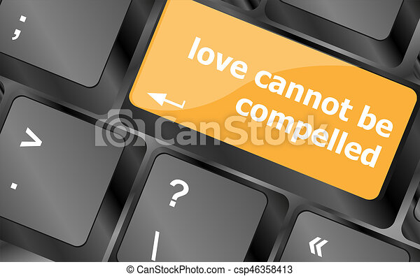 love cannot be compelled words showing romance and love on keyboard keys - csp46358413