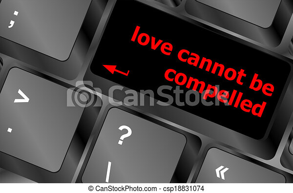 love cannot be compelled words showing romance and love on keyboard keys - csp18831074