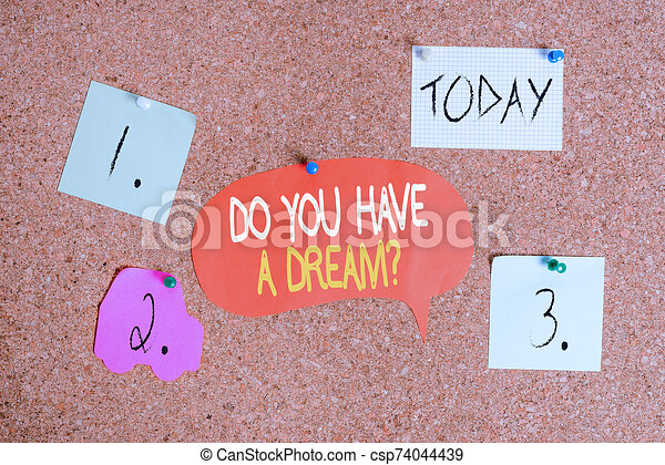 Word writing text Do You Have A Dream Question. Business concept for asking someone about life goals Achievements Corkboard color size paper pin thumbtack tack sheet billboard notice board. - csp74044439