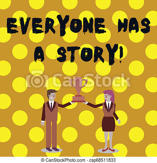 Word writing text Everyone Has A Story. Business concept for account of past events in someones life or career Man and Woman in Business Suit Holding Together the Championship Trophy Cup. - csp68511833