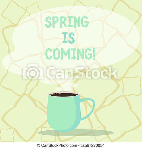 Word writing text Spring Is Coming. Business concept for season after winter in which vegetation begins to appear Mug photo Cup of Hot Coffee with Blank Color Speech Bubble as Steam icon. - csp67270054