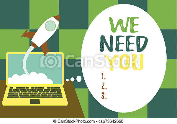 Word writing text We Need You. Business concept for to fulfill the needs of the assignment duty or obligation Successful rocket launching clouds out laptop background. Startup growing. - csp73642668