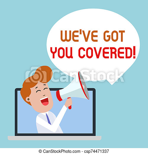 Writing note showing We Ve Got You Covered. Business photo showcasing have done gotten or provided whatever needed Man Speaking Through Laptop into Loudhailer Bubble Announce. - csp74471337